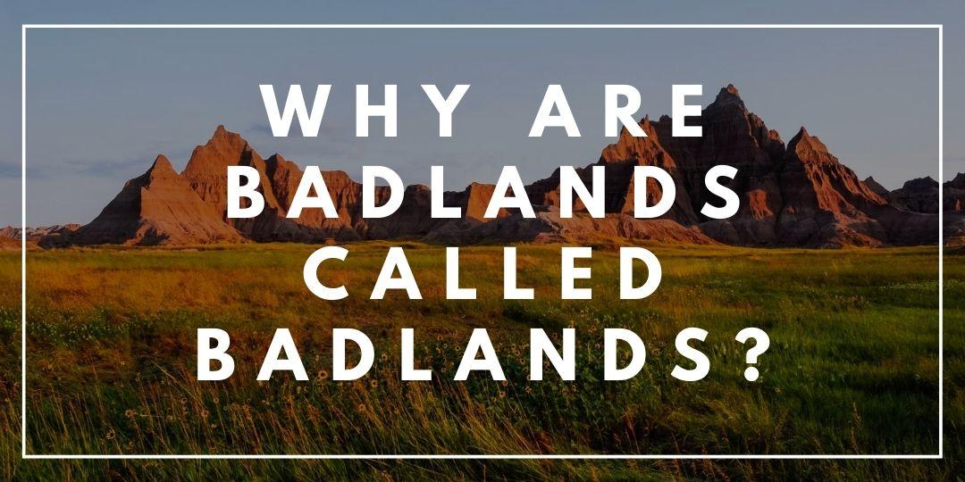Why are badlands called Badlands