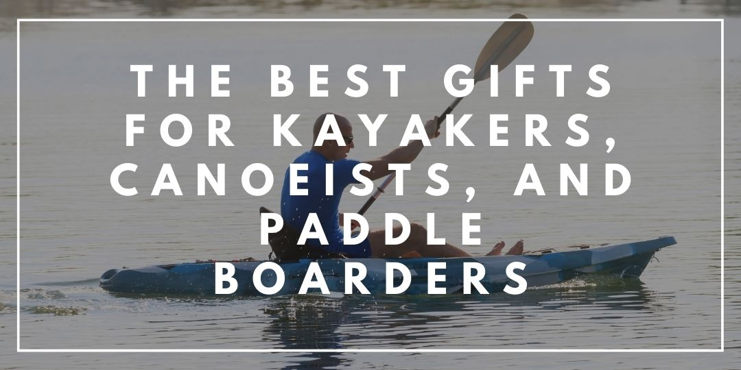 The Best Gifts for Kayakers, Canoeists, and Paddle Boarders_Trekkerr